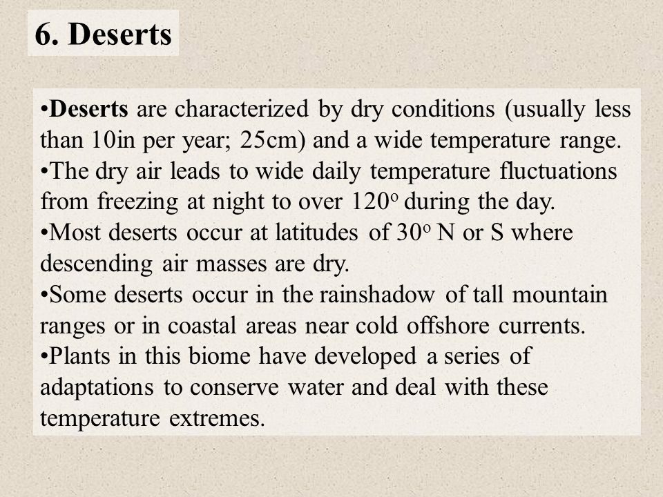 6. Deserts Deserts are characterized by dry conditions (usually less than 10in per year; 25cm) and a wide temperature range.