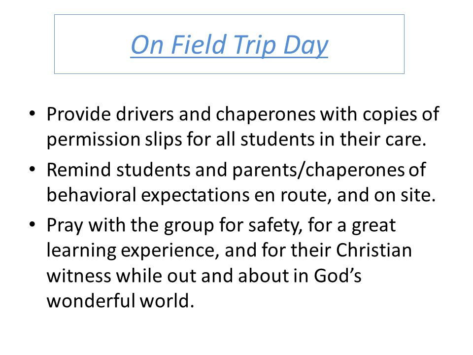 On Field Trip Day Provide drivers and chaperones with copies of permission slips for all students in their care.