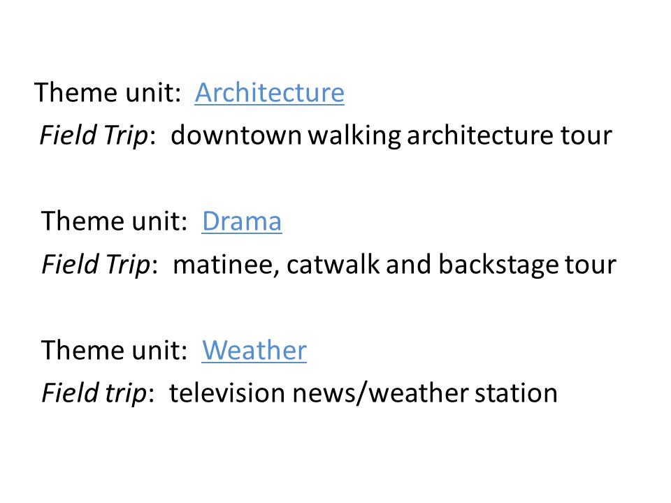 Theme unit: Architecture Field Trip: downtown walking architecture tour Theme unit: Drama Field Trip: matinee, catwalk and backstage tour Theme unit: Weather Field trip: television news/weather station