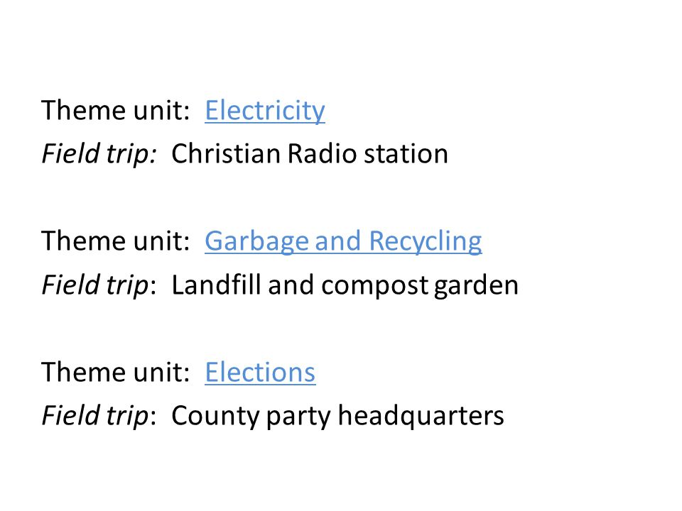 Theme unit: Electricity Field trip: Christian Radio station Theme unit: Garbage and Recycling Field trip: Landfill and compost garden Theme unit: Elections Field trip: County party headquarters
