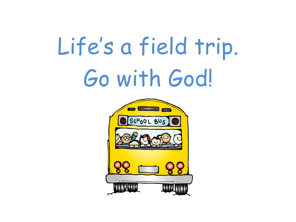 Life's a field trip. Go with God!