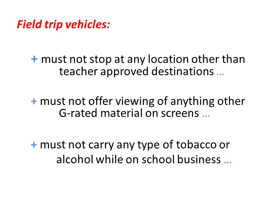 Field trip vehicles: + must not stop at any location other than teacher approved destinations … + must not offer viewing of anything other G-rated material on screens … + must not carry any type of tobacco or alcohol while on school business …