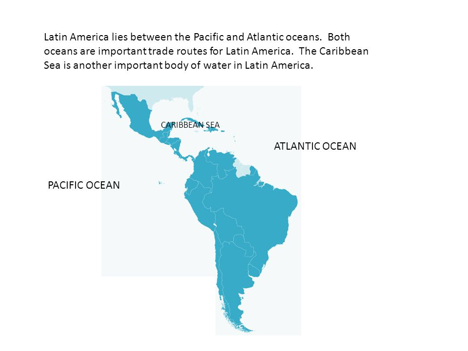 Latin America lies between the Pacific and Atlantic oceans