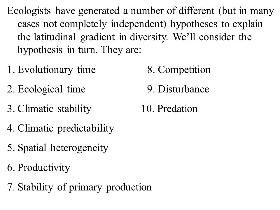 Ecologists have generated a number of different (but in many cases not completely independent) hypotheses to explain the latitudinal gradient in diversity. We'll consider the hypothesis in turn. They are: