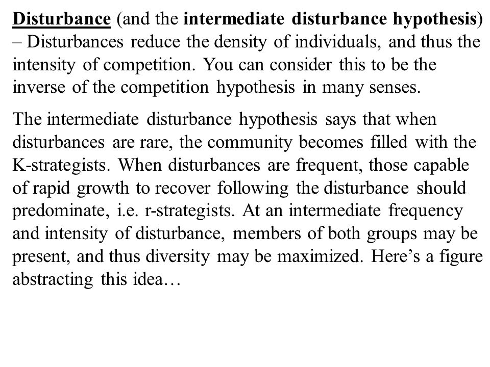 Disturbance (and the intermediate disturbance hypothesis) – Disturbances reduce the density of individuals, and thus the intensity of competition. You can consider this to be the inverse of the competition hypothesis in many senses.