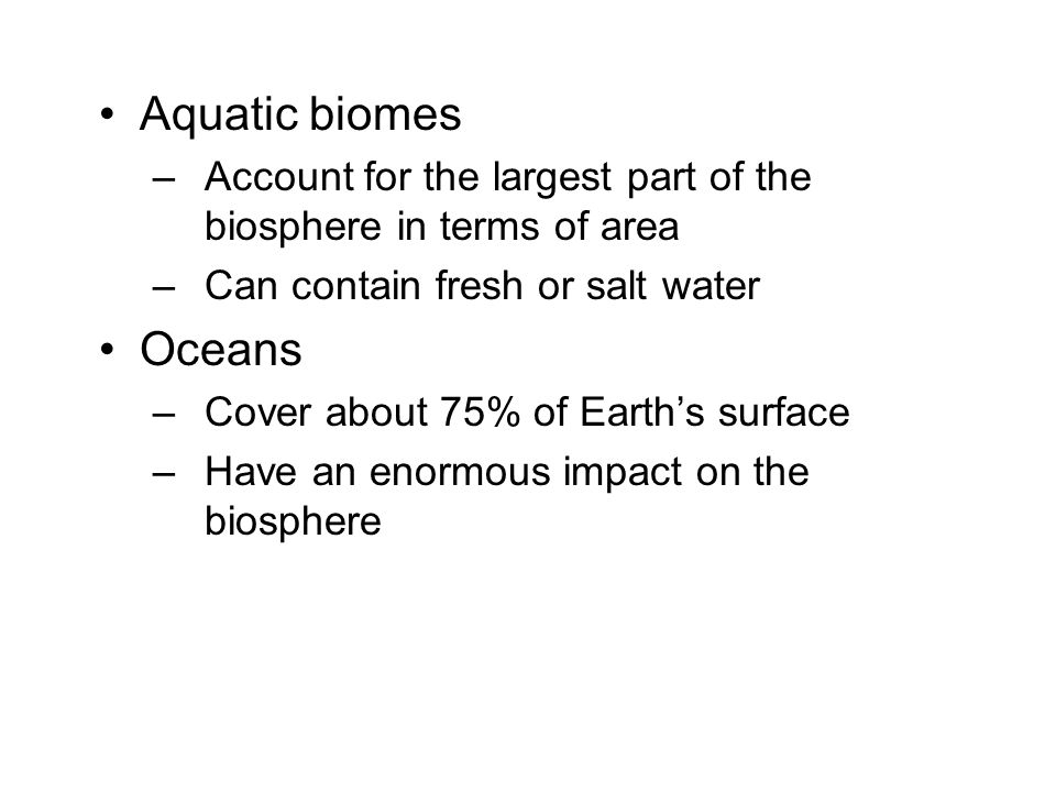 Aquatic biomes Account for the largest part of the biosphere in terms of area. Can contain fresh or salt water.