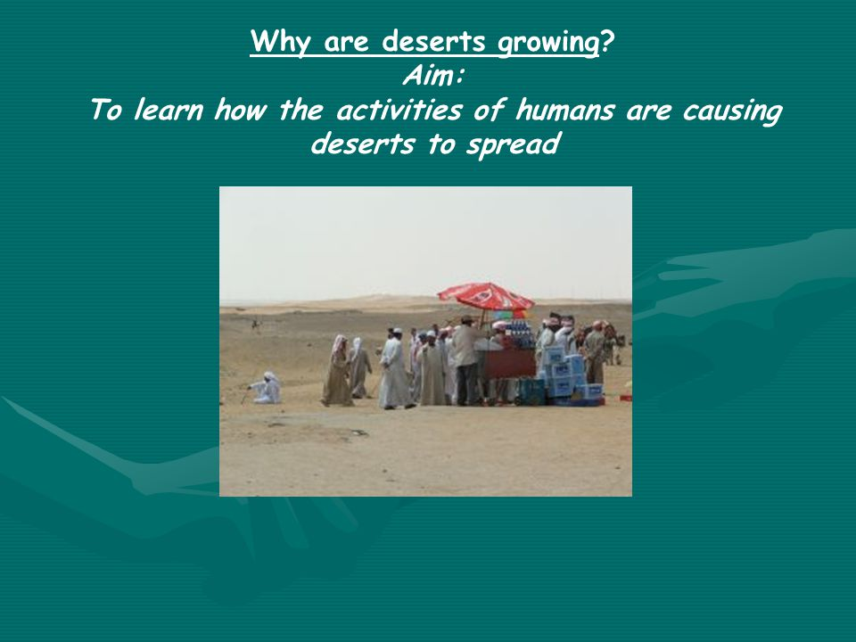 Why are deserts growing Aim: