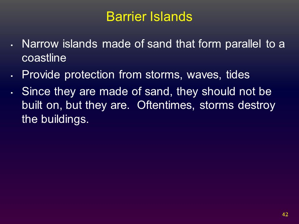 Barrier Islands Narrow islands made of sand that form parallel to a coastline. Provide protection from storms, waves, tides.