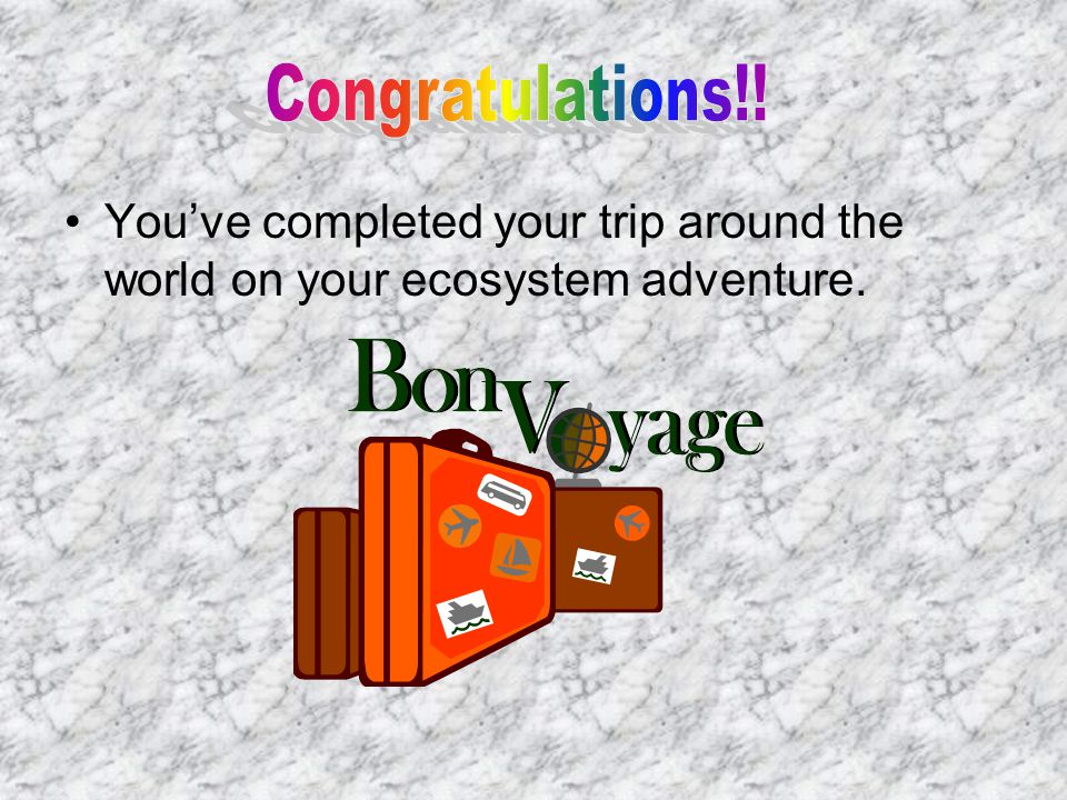Congratulations!! You've completed your trip around the world on your ecosystem adventure.