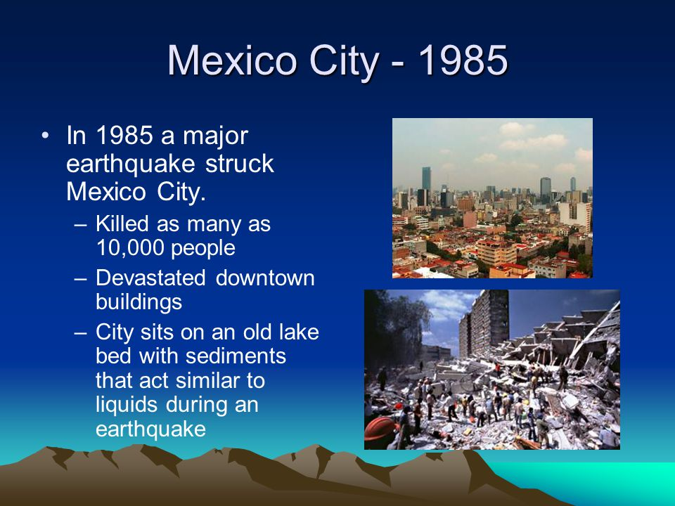 Mexico City - 1985 In 1985 a major earthquake struck Mexico City.