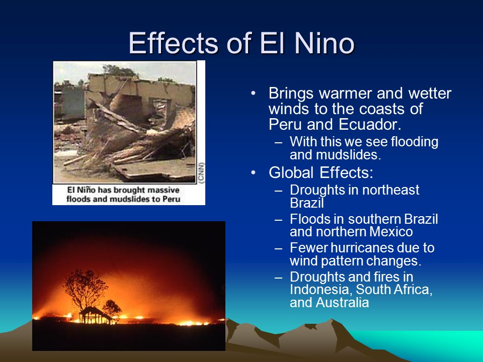 Effects of El Nino Brings warmer and wetter winds to the coasts of Peru and Ecuador. With this we see flooding and mudslides.