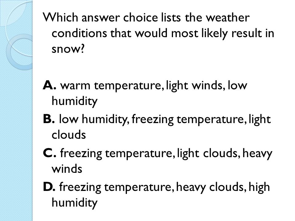 Which answer choice lists the weather conditions that would most likely result in snow