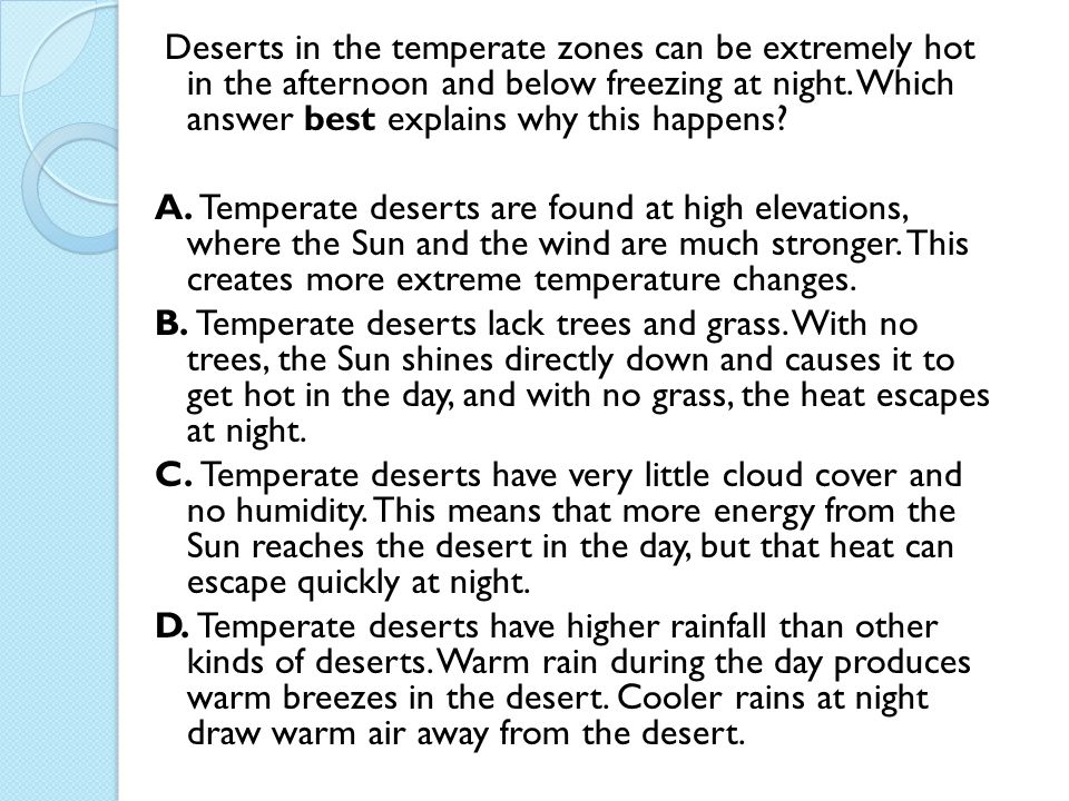 Deserts in the temperate zones can be extremely hot in the afternoon and below freezing at night. Which answer best explains why this happens