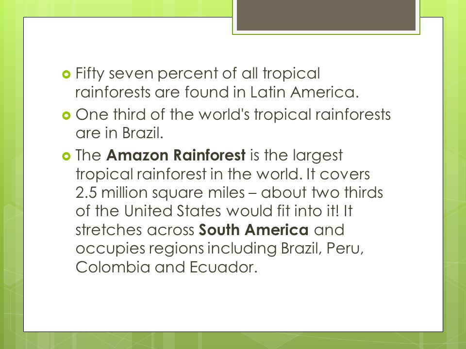 Fifty seven percent of all tropical rainforests are found in Latin America.