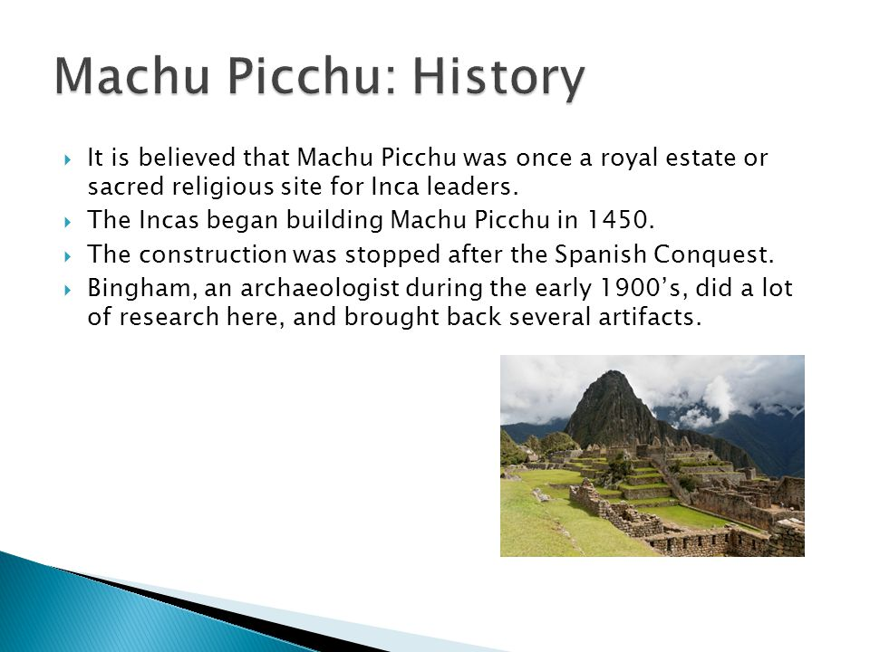 Machu Picchu: History It is believed that Machu Picchu was once a royal estate or sacred religious site for Inca leaders.