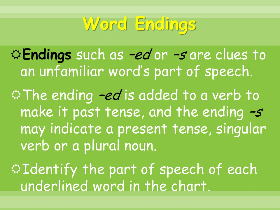 Word Endings Endings such as –ed or –s are clues to an unfamiliar word's part of speech.