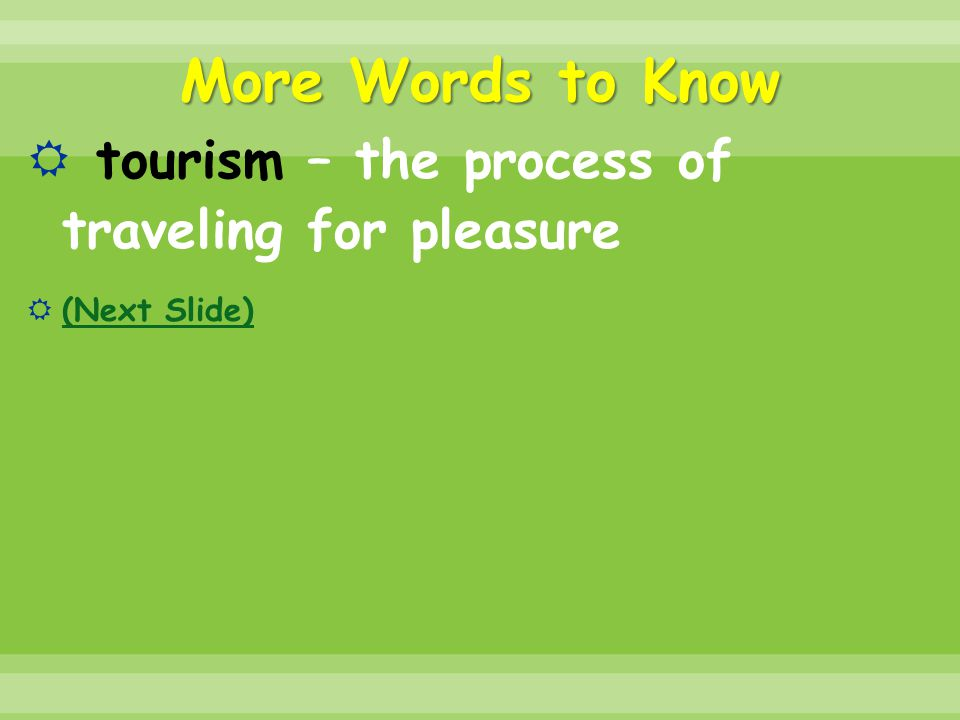 More Words to Know tourism – the process of traveling for pleasure