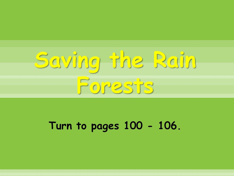 Saving the Rain Forests Turn to pages 100 - 106.