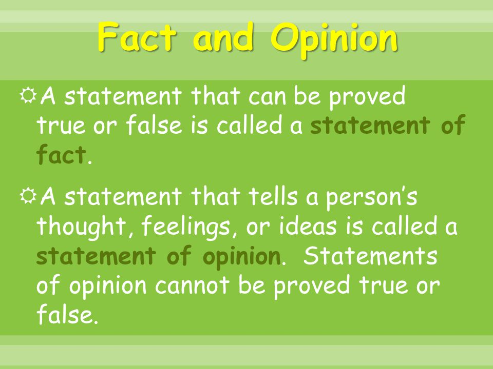Fact and Opinion A statement that can be proved true or false is called a statement of fact.