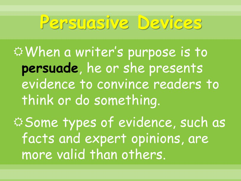 Persuasive Devices When a writer's purpose is to persuade, he or she presents evidence to convince readers to think or do something.
