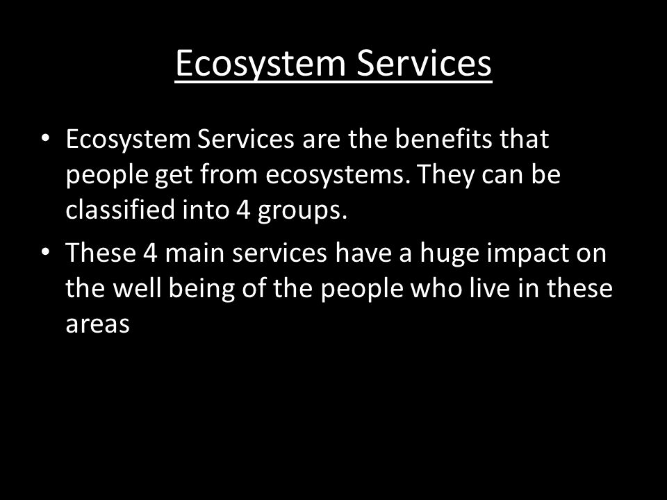 Ecosystem Services Ecosystem Services are the benefits that people get from ecosystems. They can be classified into 4 groups.