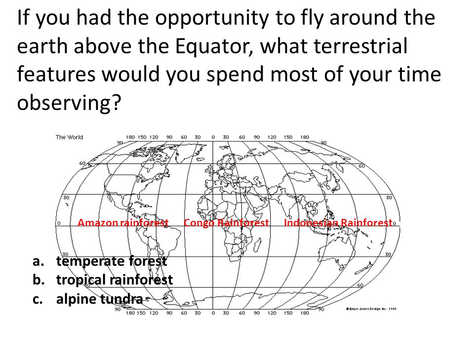 If you had the opportunity to fly around the earth above the Equator, what terrestrial features would you spend most of your time observing