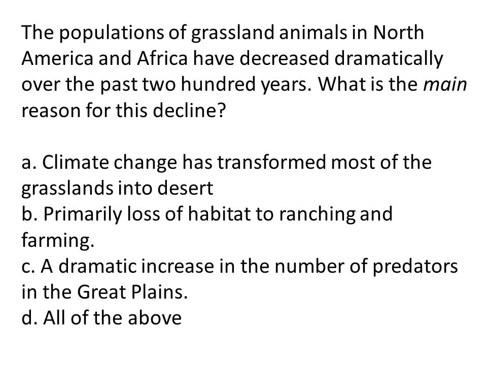 The populations of grassland animals in North America and Africa have decreased dramatically over the past two hundred years. What is the main reason for this decline