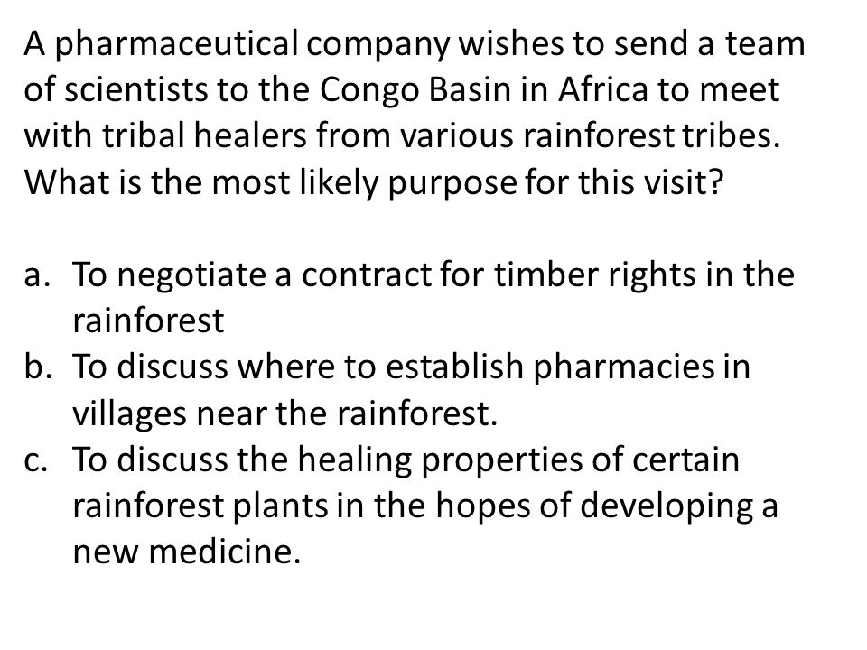A pharmaceutical company wishes to send a team of scientists to the Congo Basin in Africa to meet with tribal healers from various rainforest tribes. What is the most likely purpose for this visit
