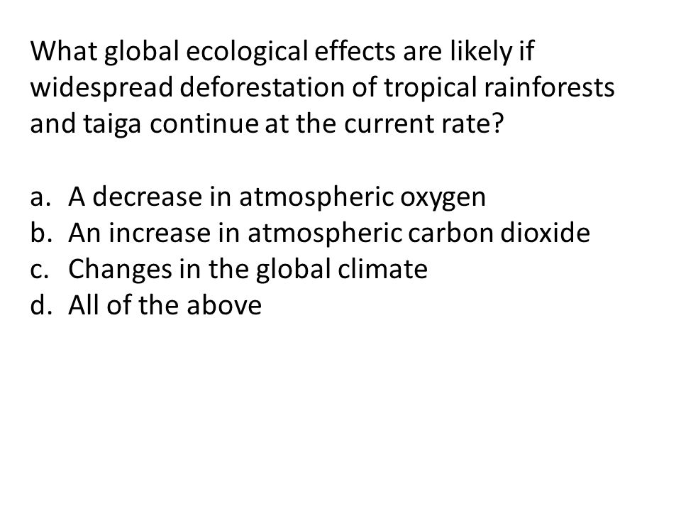 What global ecological effects are likely if widespread deforestation of tropical rainforests and taiga continue at the current rate