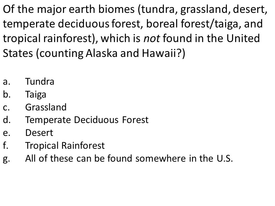 Of the major earth biomes (tundra, grassland, desert, temperate deciduous forest, boreal forest/taiga, and tropical rainforest), which is not found in the United States (counting Alaska and Hawaii )