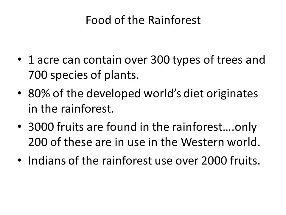 Food of the Rainforest 1 acre can contain over 300 types of trees and 700 species of plants.