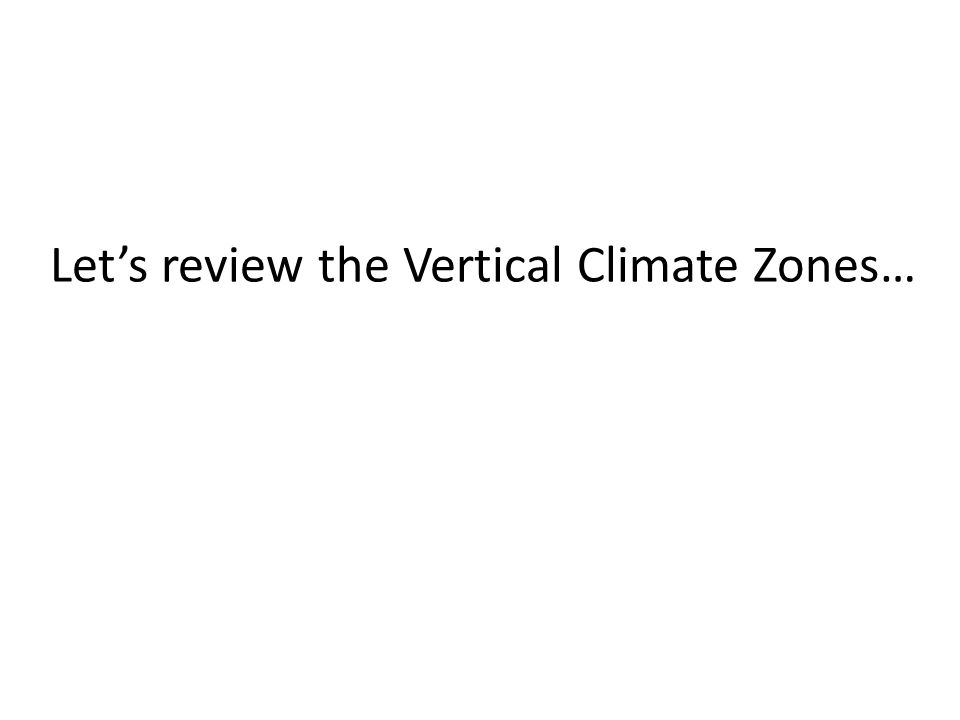 Let's review the Vertical Climate Zones…