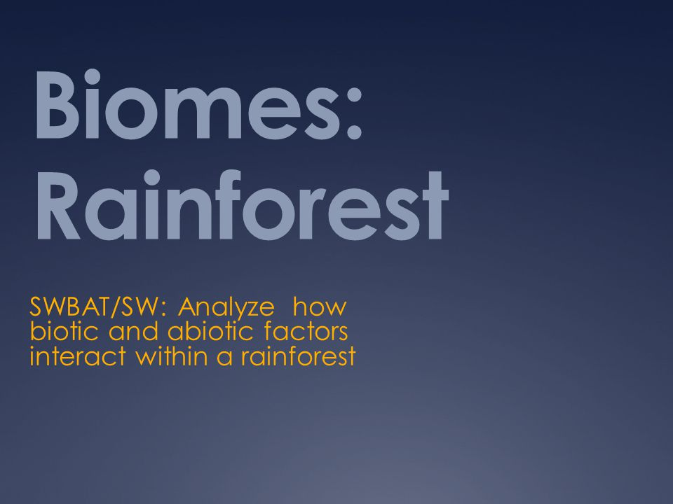 Biomes: Rainforest SWBAT/SW: Analyze how biotic and abiotic factors interact within a rainforest