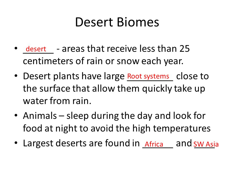 Desert Biomes ______ - areas that receive less than 25 centimeters of rain or snow each year.