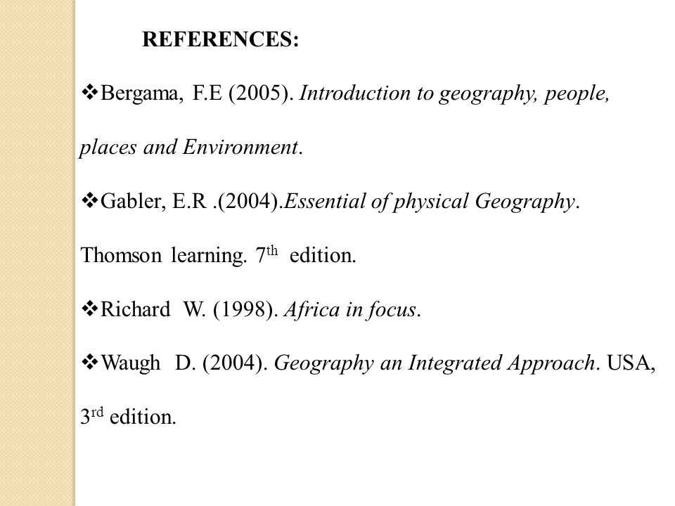 REFERENCES: Bergama, F.E (2005). Introduction to geography, people, places and Environment.