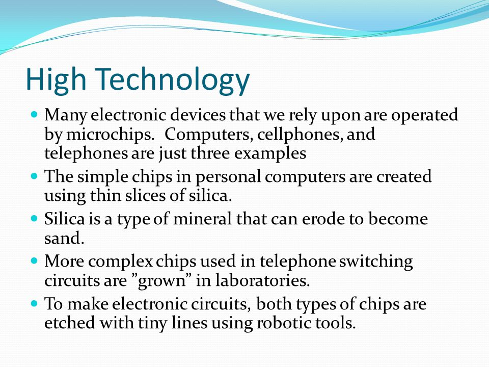 High Technology Many electronic devices that we rely upon are operated by microchips. Computers, cellphones, and telephones are just three examples.