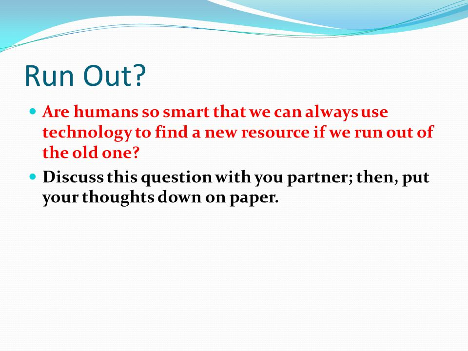 Run Out Are humans so smart that we can always use technology to find a new resource if we run out of the old one