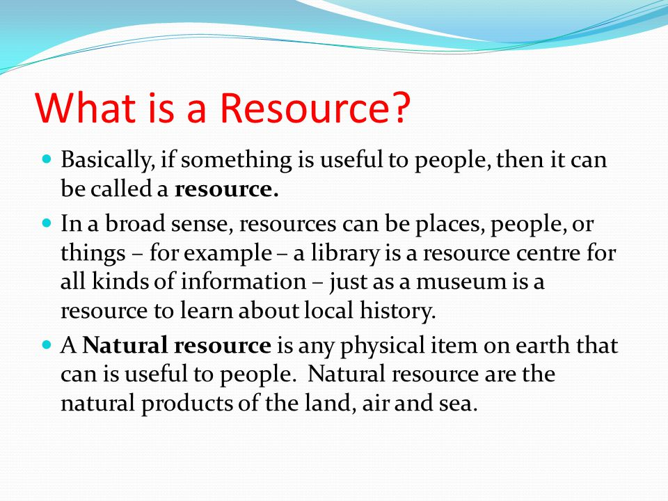 What is a Resource Basically, if something is useful to people, then it can be called a resource.