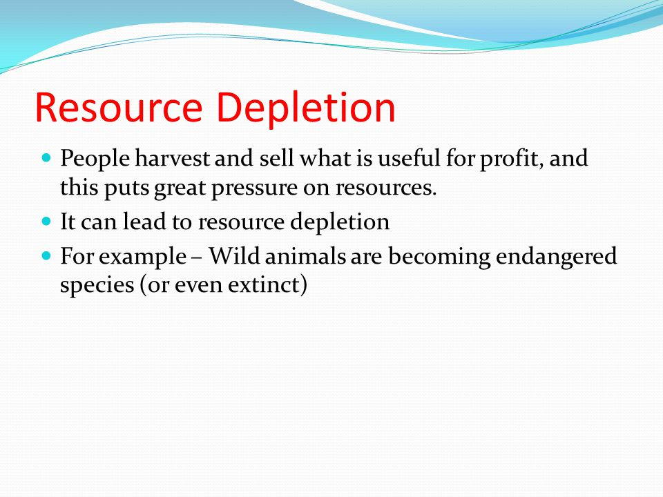 Resource Depletion People harvest and sell what is useful for profit, and this puts great pressure on resources.