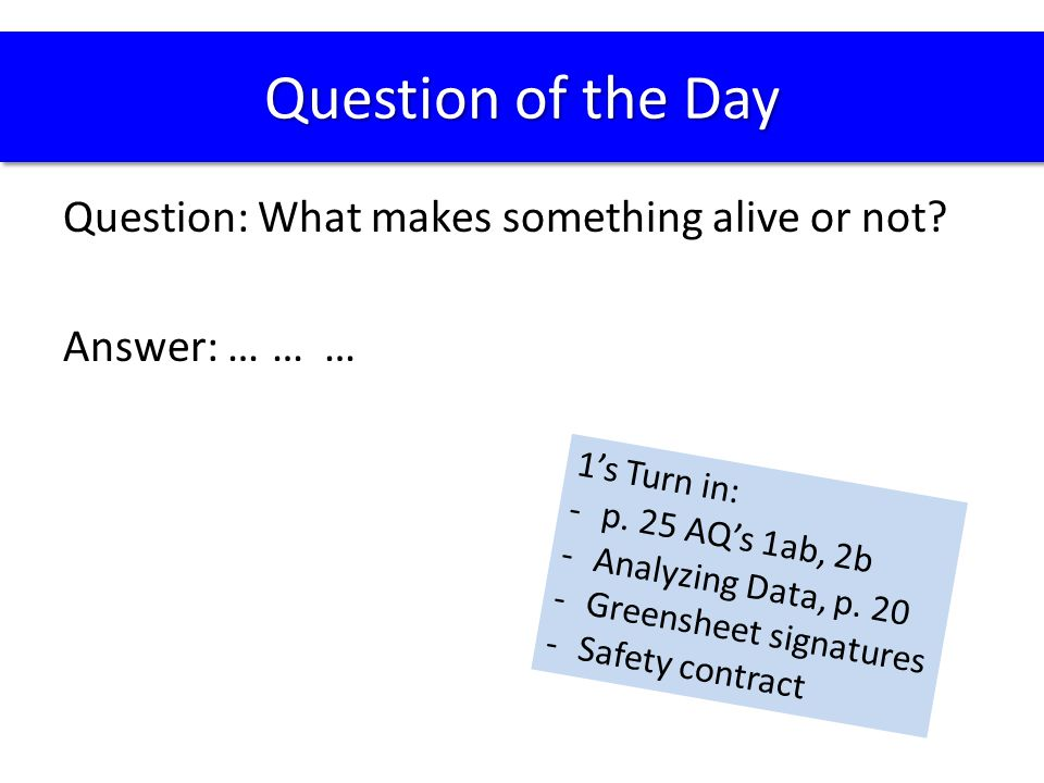 Question of the Day Question: What makes something alive or not Answer: … … … 1's Turn in: p. 25 AQ's 1ab, 2b.
