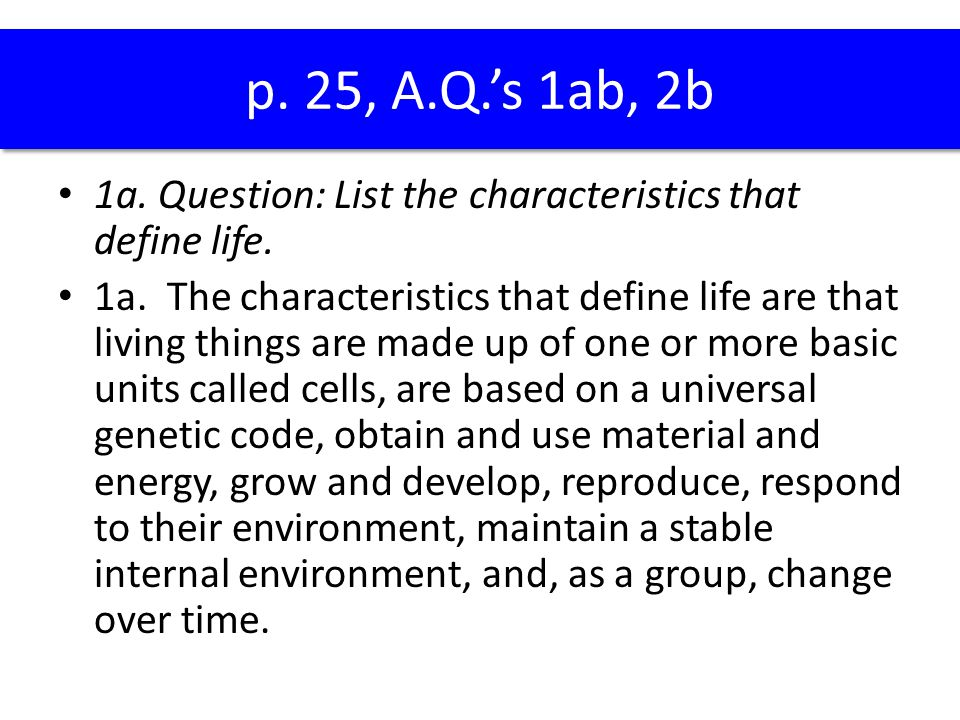 p. 25, A.Q.'s 1ab, 2b 1a. Question: List the characteristics that define life.