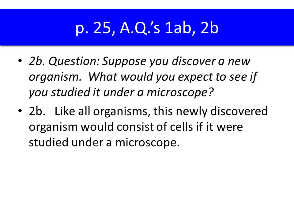 p. 25, A.Q.'s 1ab, 2b 2b. Question: Suppose you discover a new organism. What would you expect to see if you studied it under a microscope