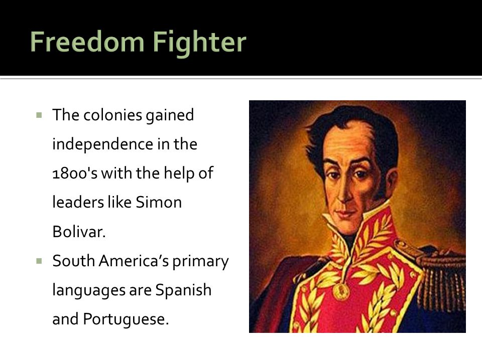 Freedom Fighter The colonies gained independence in the 1800 s with the help of leaders like Simon Bolivar.