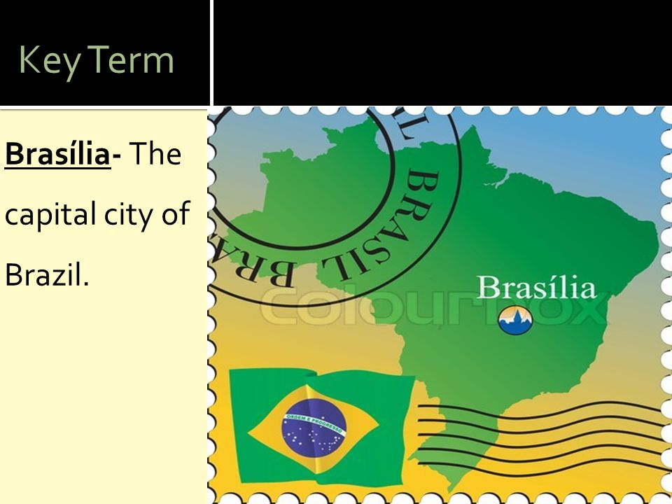 Key Term Brasília- The capital city of Brazil.