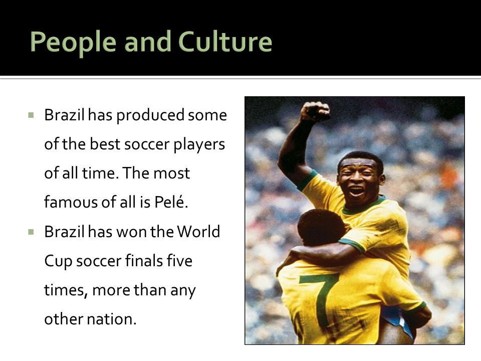 People and Culture Brazil has produced some of the best soccer players of all time. The most famous of all is Pelé.