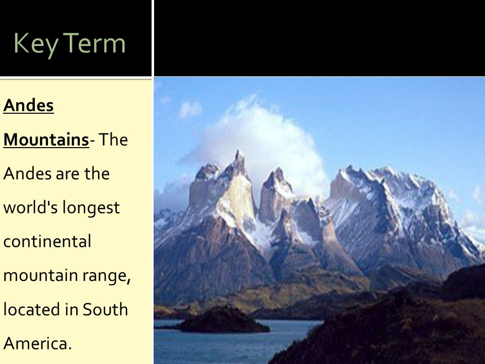 Key Term Andes Mountains- The Andes are the world s longest continental mountain range, located in South America.