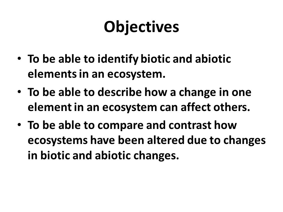 Objectives To be able to identify biotic and abiotic elements in an ecosystem.