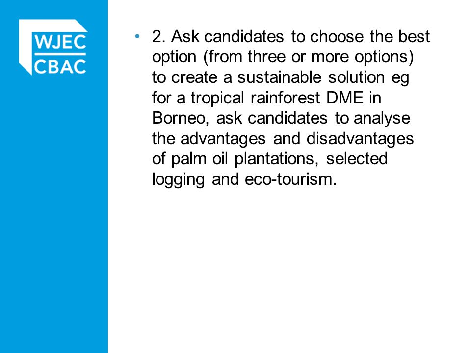 2. Ask candidates to choose the best option (from three or more options) to create a sustainable solution eg for a tropical rainforest DME in Borneo, ask candidates to analyse the advantages and disadvantages of palm oil plantations, selected logging and eco-tourism.