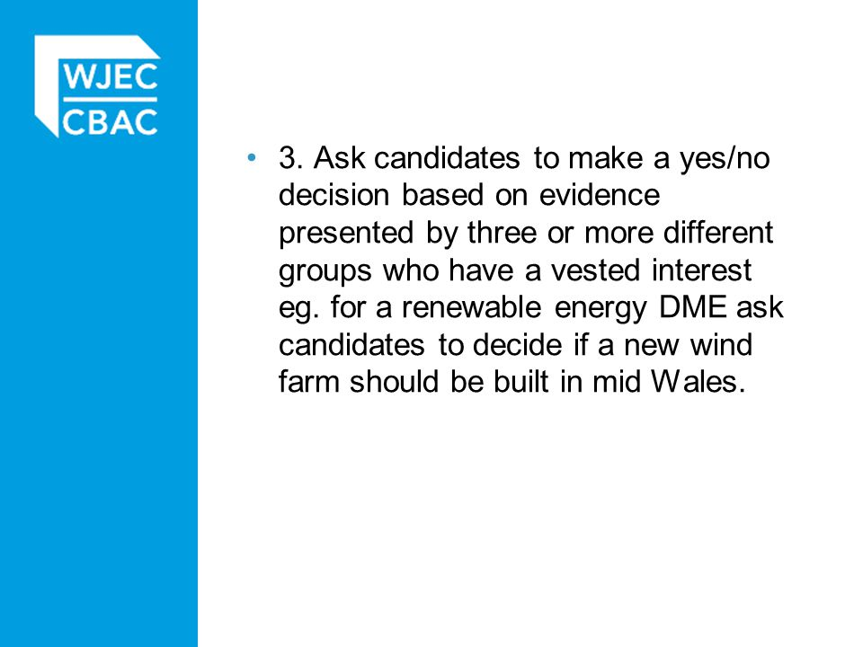 3. Ask candidates to make a yes/no decision based on evidence presented by three or more different groups who have a vested interest eg. for a renewable energy DME ask candidates to decide if a new wind farm should be built in mid Wales.