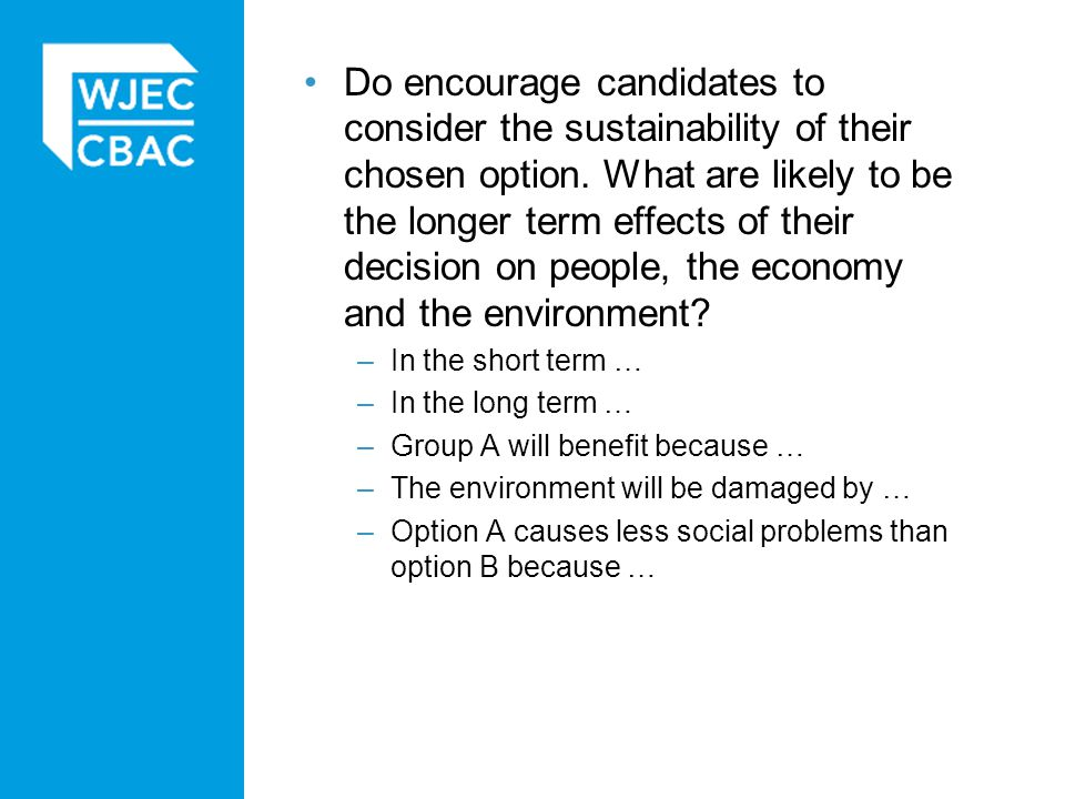 Do encourage candidates to consider the sustainability of their chosen option. What are likely to be the longer term effects of their decision on people, the economy and the environment